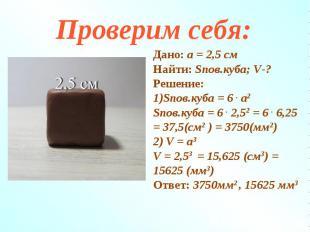 Дано: а = 2,5 смНайти: Sпов.куба; V-?Решение:1)Sпов.куба = 6 . а2Sпов.куба = 6 .