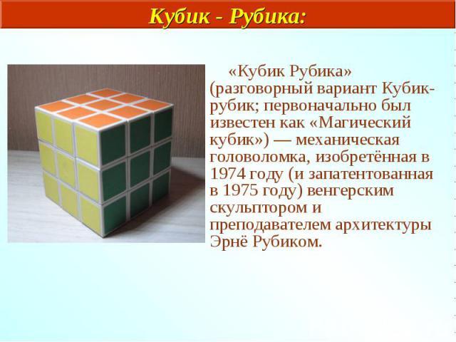 «Кубик Рубика» (разговорный вариант Кубик-рубик; первоначально был известен как «Магический кубик») — механическая головоломка, изобретённая в 1974 году (и запатентованная в 1975 году) венгерским скульптором и преподавателем архитектуры Эрнё Рубиком.