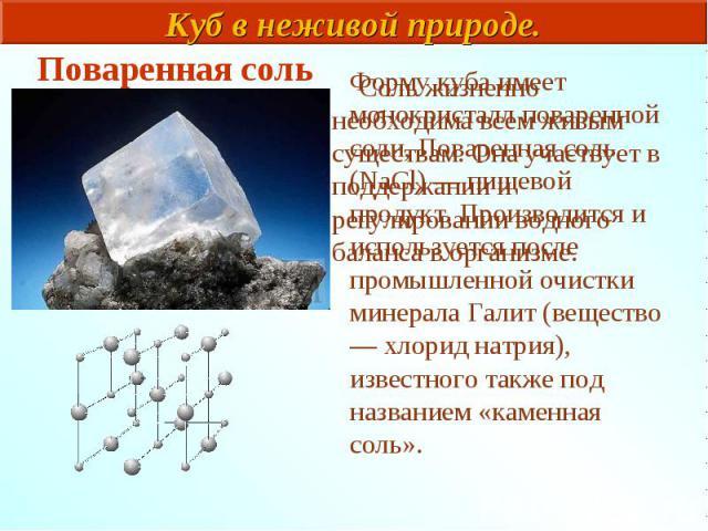 Соль жизненно необходима всем живым существам. Она участвует в поддержании и регулировании водного баланса в организме. Форму куба имеет монокристалл поваренной соли, Поваренная соль (NaCl) — пищевой продукт. Производится и используется после промыш…