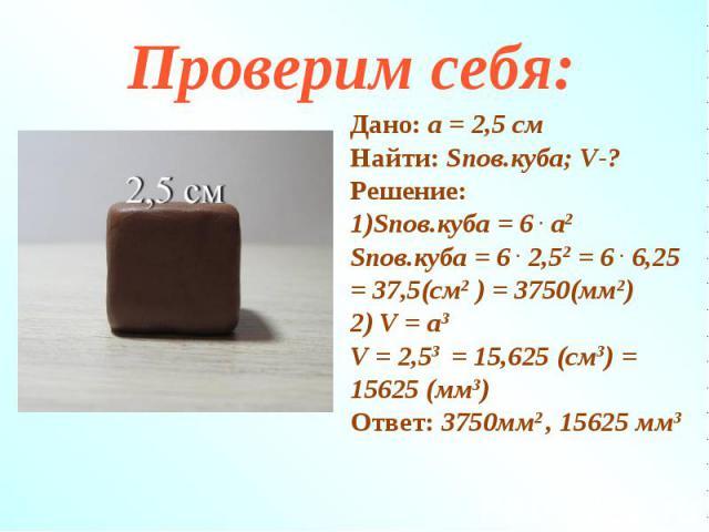 Дано: а = 2,5 смНайти: Sпов.куба; V-?Решение:1)Sпов.куба = 6 . а2Sпов.куба = 6 . 2,52 = 6 . 6,25 = 37,5(см2 ) = 3750(мм2)2) V = а3V = 2,53 = 15,625 (см3) = 15625 (мм3)Ответ: 3750мм2 , 15625 мм3