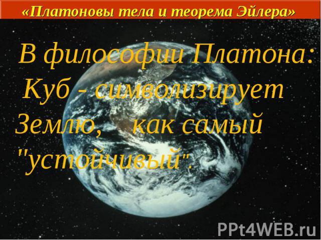 В философии Платона: Куб - символизирует Землю, как самый