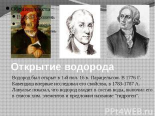 Открытие водорода Водород был открыт в 1-й пол. 16 в. Парацельсом. В 1776 Г. Кав