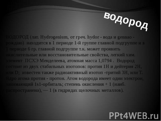 ВОДОРОД (лат. Hydrogenium, от греч. hydor - вода и gennao - рождаю) находится в 1 периоде 1-й группе главной подгруппе и в 1 периоде 6 гр. главной подгруппе т.к. может проявить окислительные или восстановительные свойства, легкий хим. элемент ПСХЭ М…