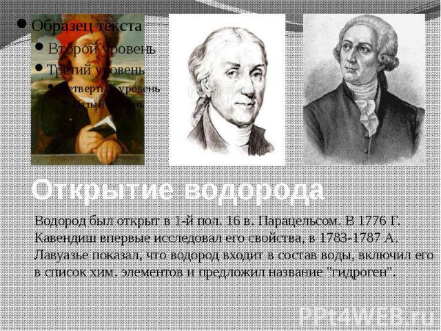 Открытие водорода Водород был открыт в 1-й пол. 16 в. Парацельсом. В 1776 Г. Кавендиш впервые исследовал его свойства, в 1783-1787 А. Лавуазье показал, что водород входит в состав воды, включил его в список хим. элементов и предложил название