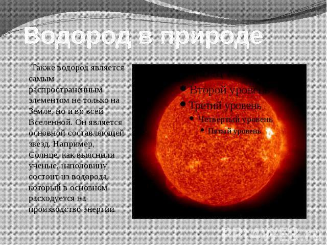 Водород в природе Также водород является самым распространенным элементом не только на Земле, но и во всей Вселенной. Он является основной составляющей звезд. Например, Солнце, как выяснили ученые, наполовину состоит из водорода, который в основном …