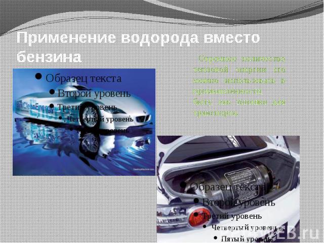 Применение водорода вместо бензина Огромное количество тепловой энергии его можно использовать в промышленности, быту, как топливо для транспорта.