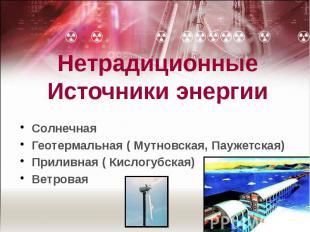 НетрадиционныеИсточники энергии СолнечнаяГеотермальная ( Мутновская, Паужетская)