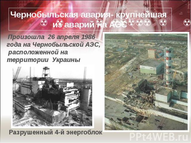 Чернобыльская авария- крупнейшая из аварий на АЭС Произошла 26 апреля 1986 года на Чернобыльской АЭС, расположенной на территории Украины