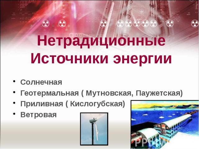 НетрадиционныеИсточники энергии СолнечнаяГеотермальная ( Мутновская, Паужетская)Приливная ( Кислогубская)Ветровая