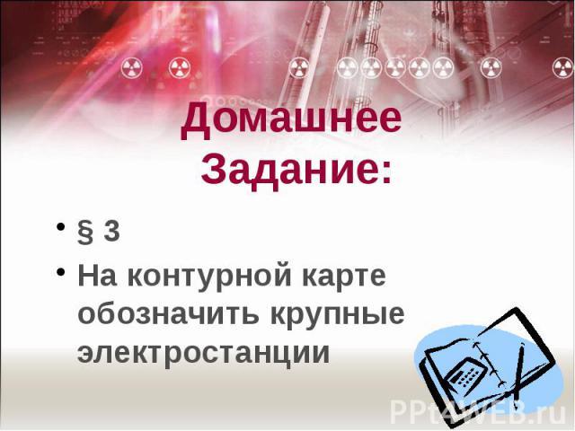 Домашнее Задание: § 3На контурной карте обозначить крупные электростанции