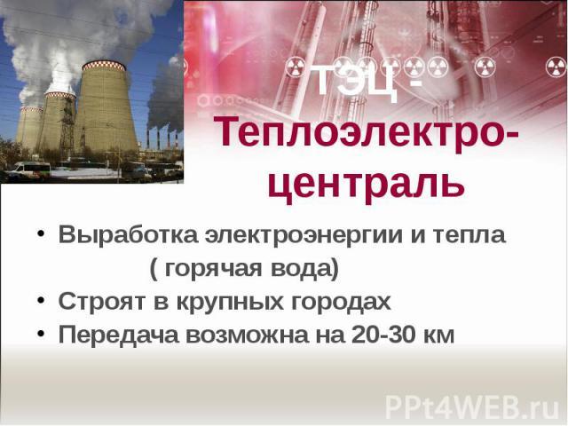 ТЭЦ -Теплоэлектро-централь Выработка электроэнергии и тепла ( горячая вода)Строят в крупных городахПередача возможна на 20-30 км