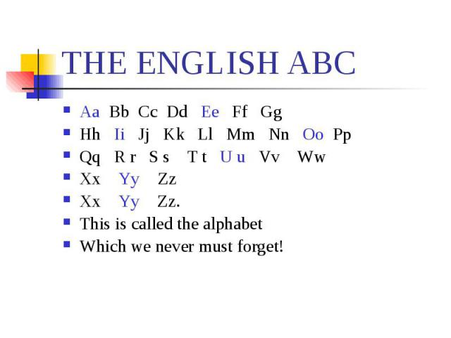 ТHE ENGLISH ABC Aa Bb Cc Dd Ee Ff Gg Hh Ii Jj Kk Ll Mm Nn Oo Pp Qq R r S s T t U u Vv Ww Xx Yy ZzXx Yy Zz.This is called the alphabetWhich we never must forget!