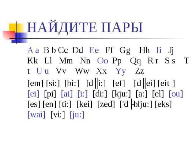НАЙДИТЕ ПАРЫ A a B b Cc Dd Ee Ff Gg Hh Ii Jj Kk Ll Mm Nn Oo Pp Qq R r S s T t U u Vv Ww Xx Yy Zz[em] [si:] [bi:] [dʒi:] [ef] [dʒei] [eitʃ] [ei] [pi] [ai] [i:] [di:] [kju:] [a:] [el] [ou] [es] [en] [ti:] [kei] [zed] ['dʌblju:] [eks] [wai] [vi:] [ju:]