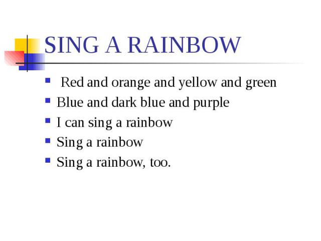 SING A RAINBOW Red and orange and yellow and greenBlue and dark blue and purpleI can sing a rainbowSing a rainbowSing a rainbow, too.