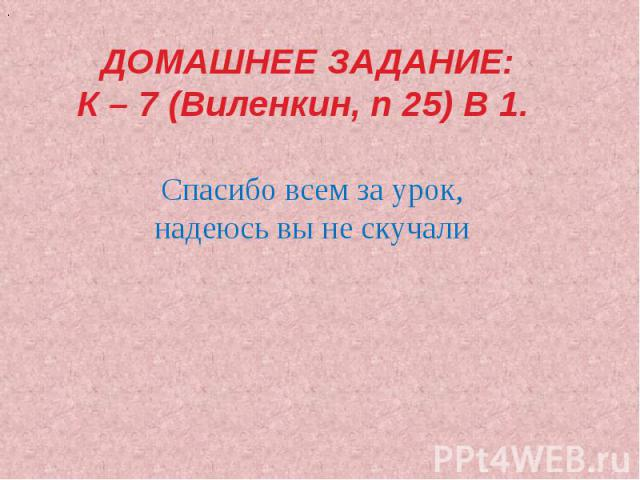 ДОМАШНЕЕ ЗАДАНИЕ:К – 7 (Виленкин, п 25) В 1. Спасибо всем за урок,надеюсь вы не скучали