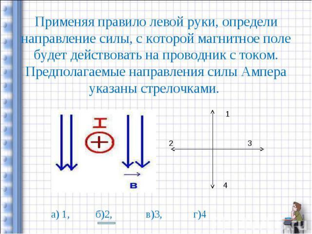 Применяя правило левой руки, определи направление силы, с которой магнитное поле будет действовать на проводник с током. Предполагаемые направления силы Ампера указаны стрелочками.