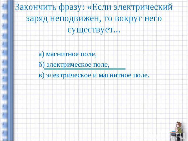 Закончить фразу: «Если электрический заряд неподвижен, то вокруг него существует... а) магнитное поле,б) электрическое поле,в) электрическое и магнитное поле.