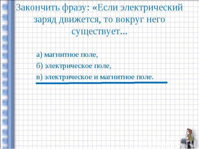 Закончить фразу: «Если электрический заряд движется, то вокруг него существует... а) магнитное поле,б) электрическое поле,в) электрическое и магнитное поле.