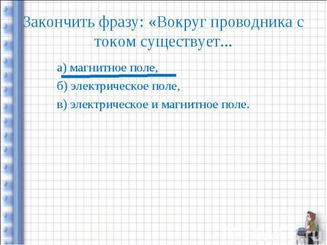 Закончить фразу: «Вокруг проводника с током существует... а) магнитное поле,б) электрическое поле,в) электрическое и магнитное поле.