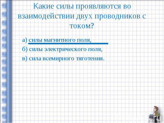 Какие силы проявляются во взаимодействии двух проводников с током? а) силы магнитного поля,б) силы электрического поля,в) сила всемирного тяготения.