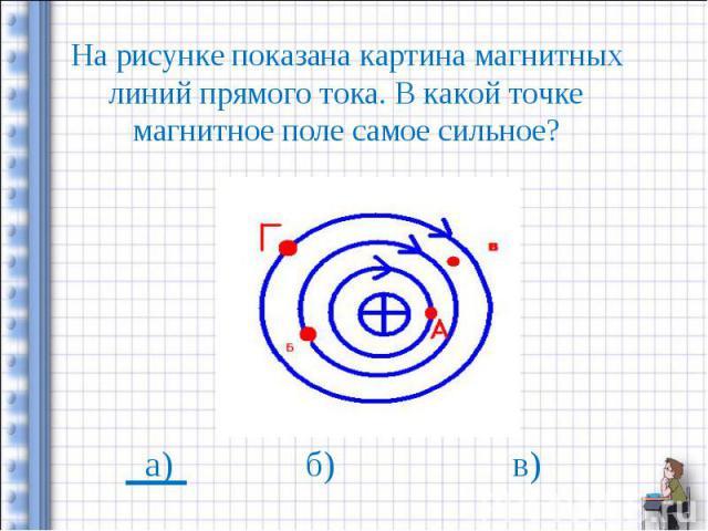 На рисунке показана картина магнитных линий прямого тока. В какой точке магнитное поле самое сильное?