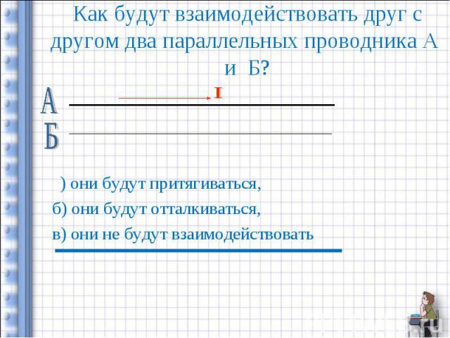Как будут взаимодействовать друг с другом два параллельных проводника А и Б? а) они будут притягиваться,б) они будут отталкиваться,в) они не будут взаимодействовать.