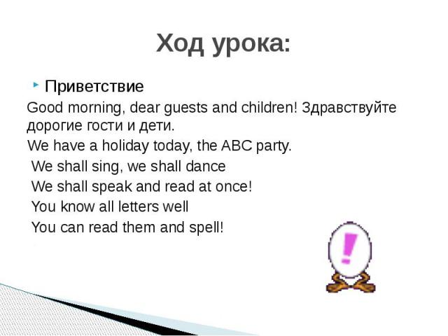 ПриветствиеGood morning, dear guests and children! Здравствуйте дорогие гости и дети.We have a holiday today, the ABC party. We shall sing, we shall dance We shall speak and read at once! You know all letters well You can read them and spell!