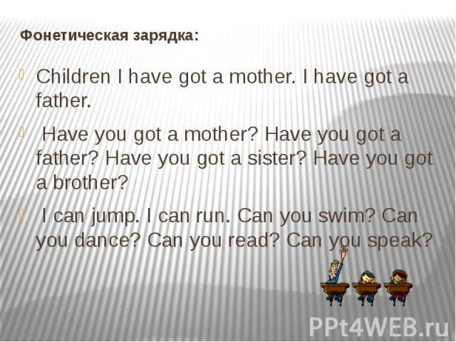 Children I have got a mother. I have got a father. Have you got a mother? Have you got a father? Have you got a sister? Have you got a brother? I can jump. I can run. Can you swim? Can you dance? Can you read? Can you speak?