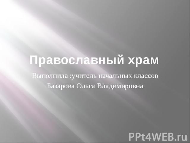 Православный храмВыполнила :учитель начальных классовБазарова Ольга Владимировна