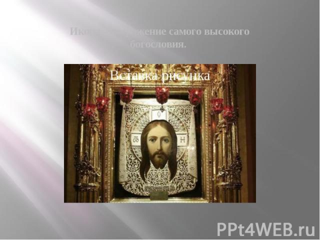 Икона – выражение самого высокого богословия.