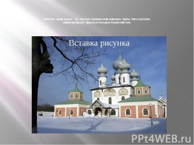 Венчает храм купол это обычно луковка или маковка. Здесь пять куполов символизируют Христа и четырех Евангелистов.