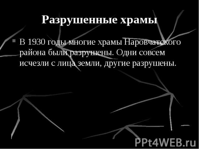 Разрушенные храмы В 1930 годы многие храмы Наровчатского района были разрушены. Одни совсем исчезли с лица земли, другие разрушены.