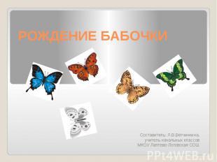 Рождение бабочки Составитель: Л.В.Ветчинкина,учитель начальных классовМКОУ Лапте