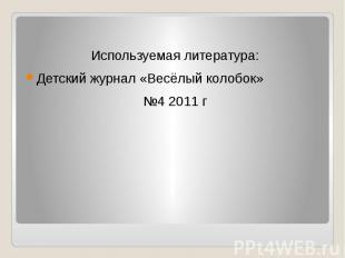 Используемая литература:Детский журнал «Весёлый колобок»№4 2011 г