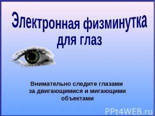 Электронная физминуткадля глаз Внимательно следите глазами за двигающимися и миг
