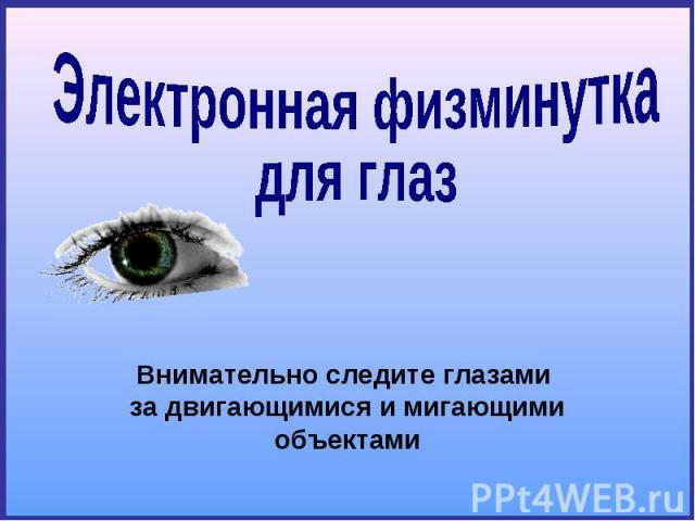 Электронная физминуткадля глаз Внимательно следите глазами за двигающимися и мигающими объектами