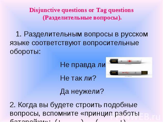 Disjunctive questions or Tag questions (Разделительные вопросы). 1. Разделительным вопросы в русском языке соответствуют вопросительные обороты: Не правда ли? Не так ли? Да неужели?2. Когда вы будете строить подобные вопросы, вспомните «принцип рабо…