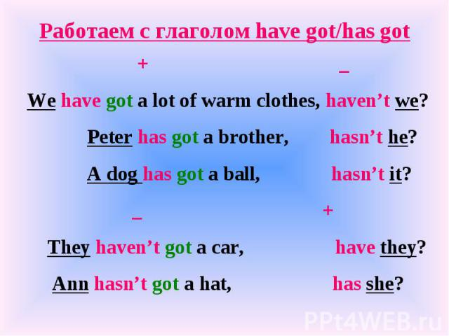 Работаем с глаголом have got/has got + _We have got a lot of warm clothes, haven't we? Peter has got a brother, hasn't he? A dog has got a ball, hasn't it? _ + They haven't got a car, have they? Ann hasn't got a hat, has she?