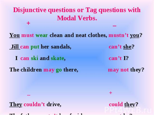 Disjunctive questions or Tag questions with Modal Verbs. + _You must wear clean and neat clothes, mustn't you? Jill can put her sandals, can't she? I can ski and skate, can't I?The children may go there, may not they? _ +They couldn't drive, could t…