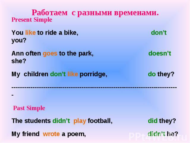 Работаем с разными временами. Present SimpleYou like to ride a bike, don't you?Ann often goes to the park, doesn't she?My children don't like porridge, do they?------------------------------------------------------------------------------- Past Simp…