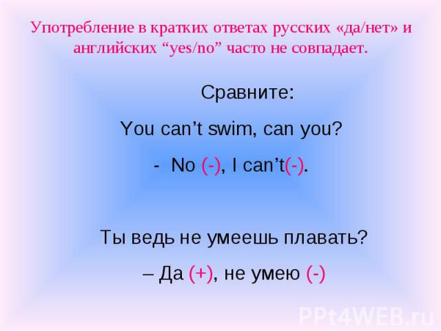 """Употребление в кратких ответах русских «да/нет» и английских """"yes/no"""" часто не совпадает. Сравните: You can't swim, can you? - No (-), I can't(-). Ты ведь не умеешь плавать? – Да (+), не умею (-)"""