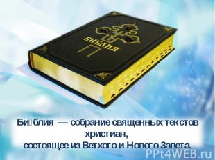 Библия — собрание священных текстов христиан, состоящее из Ветхого и Нового Зав