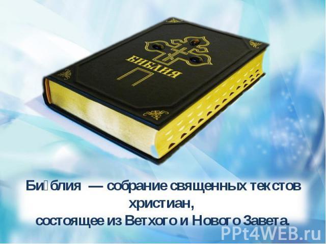 Библия — собрание священных текстов христиан, состоящее из Ветхого и Нового Завета.