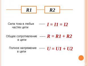 Сила тока в любых ------ частях цепи I = I1 = I2 Общее сопротивление ------ в це