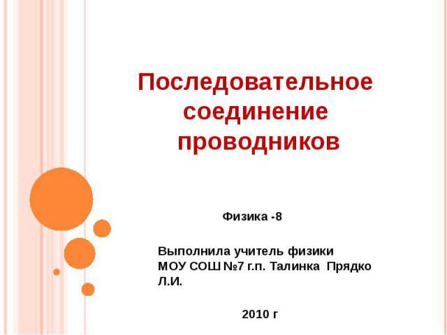 Последовательное соединение проводников Физика -8 Выполнила учитель физикиМОУ СОШ №7 г.п. Талинка Прядко Л.И.