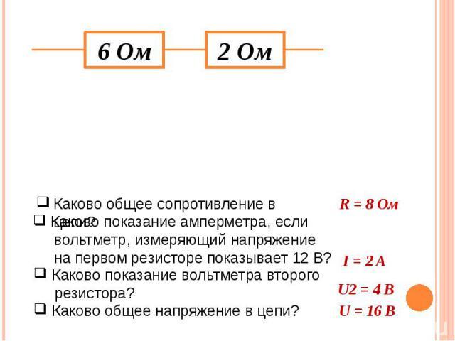 Каково общее сопротивление в цепи? Каково показание амперметра, если вольтметр, измеряющий напряжение на первом резисторе показывает 12 В? Каково показание вольтметра второго резистора? Каково общее напряжение в цепи? R = 8 Ом I = 2 A U2 = 4 В U = 16 В