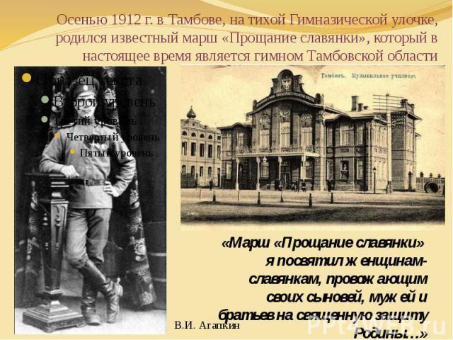 Осенью 1912 г. в Тамбове, на тихой Гимназической улочке, родился известный марш «Прощание славянки», который в настоящее время является гимном Тамбовской области «Марш «Прощание славянки» я посвятил женщинам-славянкам, провожающим своих сыновей, муж…