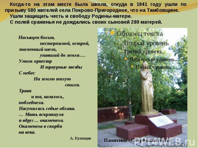 Когда-то на этом месте была школа, откуда в 1941 году ушли по призыву 580 жителей села Покрово-Пригородное, что на Тамбовщине. Ушли защищать честь и свободу Родины-матери.С полей сраженья не дождались своих сыновей 280 матерей. Насыщен болью, нестер…