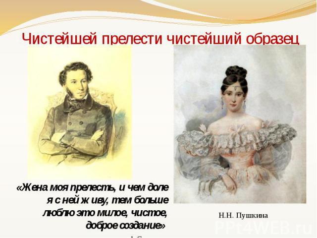 Чистейшей прелести чистейший образец «Жена моя прелесть, и чем доле я с ней живу, тем больше люблю это милое, чистое, доброе создание» А.С. Пушкин
