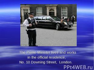 The Prime-Minister lives and works in the official residence, No. 10 Downing Str